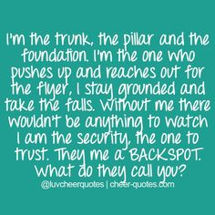 I'm the trunk, the pillar and the foundation. I'm the one who pushes up and reaches out for the flyer, I stay grounded and take the falls. Without me there wouldn't be anything to watch. I am the security, the one to trust. They me a BACKSPOT. What do they call you? #cheerquotes #cheerleading #cheer #cheerleader