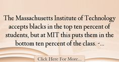 The most popular Thomas Sowell Quotes About Technology - 67013 : The Massachusetts Institute of Technology accepts blacks in the top ten percent of students, but at MIT this puts them in the bottom ten percent of the : Best Technology Quotes Mark Levin, Technology Quotes, Rush Limbaugh, Massachusetts Institute Of Technology, Sean Hannity, Writer, Student, College Students, Writers