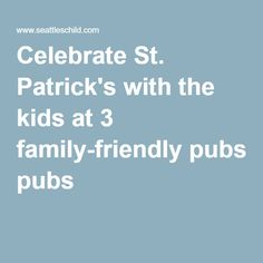 Celebrate St. Patrick's with the kids at 3 family-friendly pubs