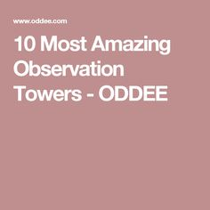 10 Most Amazing Observation Towers - ODDEE