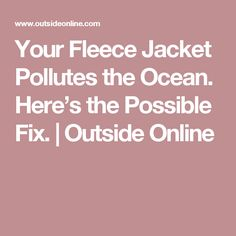 Your Fleece Jacket Pollutes the Ocean. Here's the Possible Fix. | Outside Online