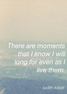 I love this quote...  I can remember very specific moments I wished would never end.