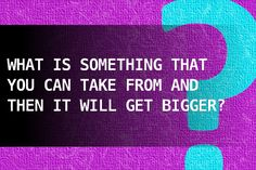 What is something that you can take from and then it will get bigger?