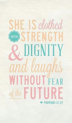 She is clothed with strength and dignity and laughs without fear of the future.   - Proverbs 31:25
