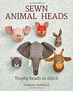 Sewn Animal Heads: 15 Trophy Heads to Stitch: Amazon.co.uk: Vanessa Mooncie: 9781784943646: Books
