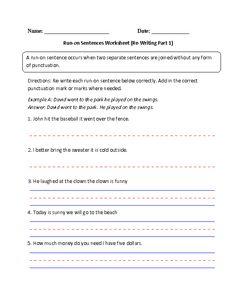 Run on Sentences Worksheets A run on sentence occurs when two separate sentences are joined without any form of punctuation. Run on sentences usually occur when the writer does not put a period to signal the end of a complete thought. These Run on Sentences worksheets are for students at the beginner, intermediate and advanced level. Our Run on Sentences Worksheets are free to download and easy to access in PDF format. Use these Run on Sentences Worksheets at school or at home.