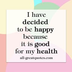 http://www.all-greatquotes.com/all-greatquotes/i-have-decided-to-be-happy-because-it-is-good-for-my-health/ I have decided to be happy because it is good for my health  #quotes #happiness