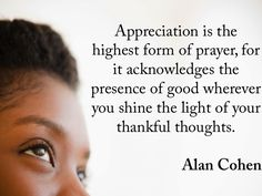 Appreciation is the highest form of prayer, for it acknowledges the presence of good wherever you shine the light of your thankful thoughts. Alan Cohen