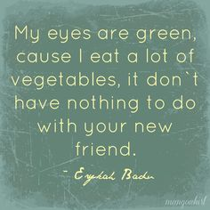 My eyes are green, cause I eat a lot of vegetables, it don`t have nothing to do with your new friend.' ~Erykah Badu