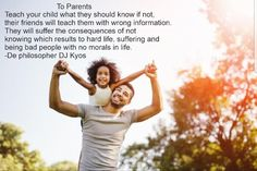 To parents  Teach your child what they should know if not,their friends will teach them with wrong information.They will suffer the consequences of notknowing which results to hard life, suffering andbeing bad people with no morals in life.-De philosopher DJ Kyos  #parents #parenting #teachers #teaching #life #teenagers #stage #adolescentes #father #mother #parenthood #child #philosophy #philosopher #TheTheoryof46Bes #quotes #motivationbooks #motivation #motivationalquotes #quotes…