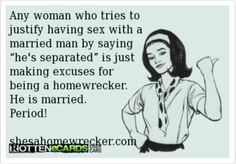 "Any woman who tries to justify having sex with a married man by saying ""he's separated"" is just making excuses for being a homewrecker. He is MARRIED! PERIOD!"