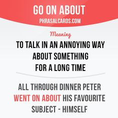 """Go on about"" means ""to ​talk in an ​annoying way about something for a ​long ​time"". Example: All through dinner Peter went on about his favourite subject - himself."