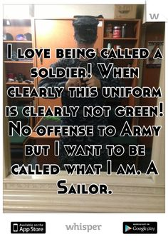 I love being called a soldier! When clearly this uniform is clearly not green! No offense to Army but I want to be called what I am. A Sailor.
