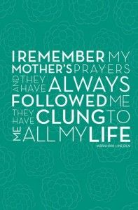 """""""I remember my mother's prayers and they have always followed me. They have clung to me all my life."""" (Abraham Lincoln) #moms #mothers #motherhood www.BeautyFrosting.com for more quotes in our Quote Book!"""