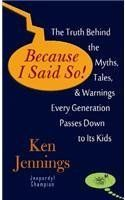 Because I Said So!: The Truth Behind the Myths, Tales, & Warnings Every Generation Passes Down to Its Kids by Ken Jennings. $33.95. Author: Ken Jennings. Publisher: Center Point Pub; Lrg edition (January 2013). Publication: January 2013