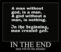 Atheism, Religion, God is Imaginary. A man without god, is a man. A god without a man, is nothing. In the beginning, man created god. In the end man will fix his mistake.