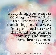 Everything you want is coming. Relax and let the universe pick the timing and the way. You just need to trust that what you want is coming, and watch how fast it comes. - Abraham Hicks