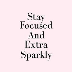 Stay Focused & Extra Sparkly
