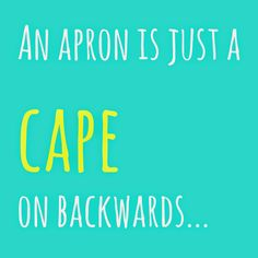 We're really just superheroes. An apron is just a cape on backwards. Cute!  Could be a fun saying in a kitchen...