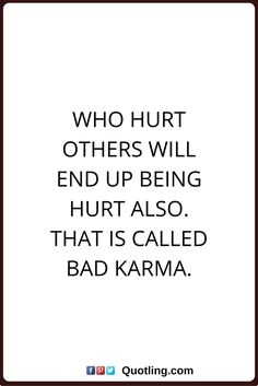 karma quotes Who hurt others will end up being hurt also. That is called bad karma.