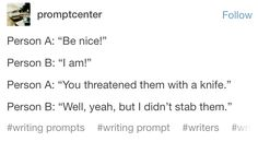 """""""Be nice"""" """"I am"""" """" You threatened them with a knife"""" """" Well yeah, but I didn't stab them"""" Book Writing Tips, Creative Writing Prompts, Writing Help, Writing Ideas, Otp Prompts, Dialogue Prompts, Story Prompts, Imagine Your Otp, Writing Promts"""