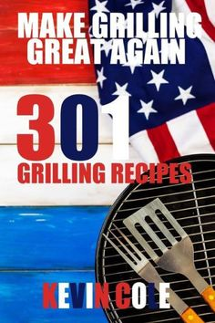Make Grilling Great Again: 301 Recipes