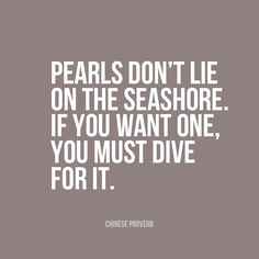 """""""Pearls don't lie on the seashore. If you want one, you must dive for it… Favorite Quotes, Best Quotes, Awesome Quotes, Wisdom Quotes, Life Quotes, Mother Knows Best, Chinese Proverbs, African Proverb, Smart Quotes"""