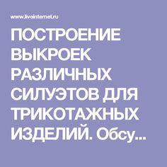 ПОСТРОЕНИЕ ВЫКРОЕК РАЗЛИЧНЫХ СИЛУЭТОВ ДЛЯ ТРИКОТАЖНЫХ ИЗДЕЛИЙ. Обсуждение на LiveInternet - Российский Сервис Онлайн-Дневников