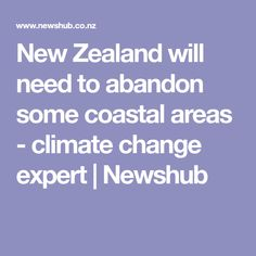 New Zealand will need to abandon some coastal areas - climate change expert Climate Change, New Zealand, Abandoned, Coastal, Weather, News, Left Out, Ruins