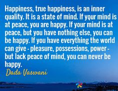 Happiness, true happiness, is an inner quality. It is a state of mind. If your mind is at peace, you are happy. If your mind is at peace, but you have nothing else, you can be happy. If you have everything the world can give - pleasure, possessions, power - but lack peace of mind, you can never be happy. / Dada Vaswani