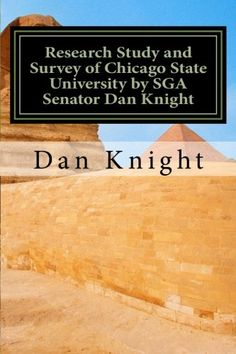 Research Study and Survey of Chicago State University by SGA Senator Dan Knight: Film and CD and Book to record progress (We are Getting Better today tomorrow and Forever) (Volume 1) by Dr. Dan Edward Knight Sr. http://www.amazon.com/dp/1493573691/ref=cm_sw_r_pi_dp_64FIub19JSBT3