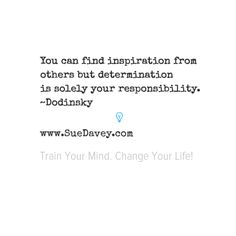 Determination is your sole responsibility. xo www.SueDavey.com Train Your Mind. Change Your Life!