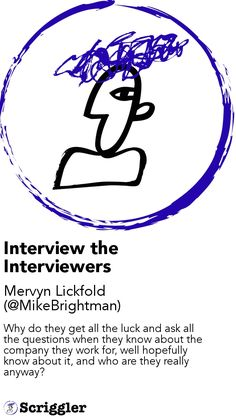 Interview the Interviewers by Mervyn Lickfold (@MikeBrightman) https://scriggler.com/detailPost/story/53777 Why do they get all the luck and ask all the questions when they know about the company they work for, well hopefully know about it, and who are they really anyway?