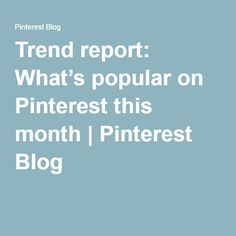 Trend report: What's popular on Pinterest this month | Pinterest Blog