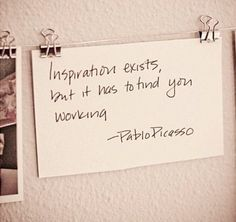 "Picasso Quote--love this! Great message for those of us ""waiting"" for it.."