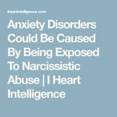 Anxiety Disorders Could Be Caused By Being Exposed To Narcissistic Abuse | I Heart Intelligence