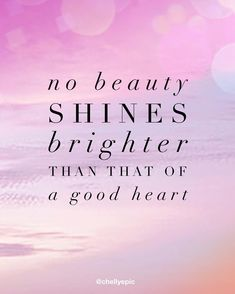 No beauty shines brighter than that of a good heart. Kahlil Gibran, Shine Bright Quotes, Good Heart Quotes, Beauty Hacks Video, Beauty Tips, Sarcastic Quotes, Sign Quotes, Qoutes, Love Messages