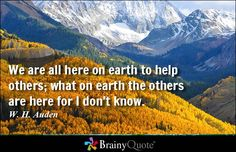 We are all here on earth to help others; what on earth the others are here for I don't know. - W. H. Auden #brainyquote #QOTD