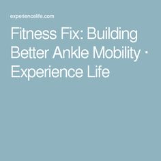 Fitness Fix: Building Better Ankle Mobility · Experience Life Weak Knees, Ankle Mobility, Experience Life, Tight Hips, Ayurveda, Squats, Crossfit, Building, Fitness