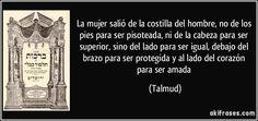 La mujer salió de la costilla del hombre, no de los pies para ser pisoteada, ni de la cabeza para ser superior, sino del lado para ser igual, debajo del brazo para ser protegida y al lado del corazón para ser amada (Talmud)