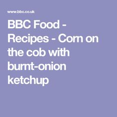 BBC Food - Recipes - Corn on the cob with burnt-onion ketchup
