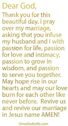 Prayer Of The Day – Passion In Marriage --- Dear God, Thank you for this beautiful day.  I really appreciate the heart you have given me and the understanding you have filled me with.  I am yours, my marriage is yours, and my family is yours.  May […]… Read More Here http://unveiledwife.com/prayer-of-the-day-passion-in-marriage/ #marriage #love