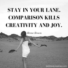 """Stay in Your Lane. Comparison Kills Creativity and Joy."" Quote by Brene Brown"