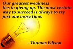 Our greatest weakness lies in giving up.  The most certain way to succeed is always to try just one more time. - Thomas Edison