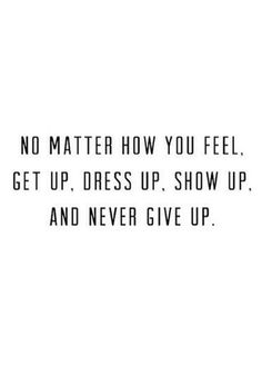 No matter how you feel, get up, dress up, show up, and never give up.                                                                                                                                                                                 More