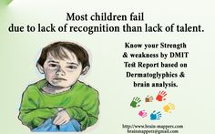 Most of the children fail due to lack of recognition than lack of talent.....Know your strengths & weakness by going for DMIT analysis by brain mappers Visit www.brain-mappers.com