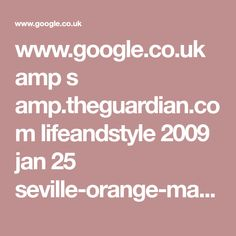 www.google.co.uk amp s amp.theguardian.com lifeandstyle 2009 jan 25 seville-orange-marmalade-recipe