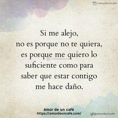 Si me alejo, no es porque no te quiera, es porque me quiero lo suficiente como para saber que estar contigo me hace daño.