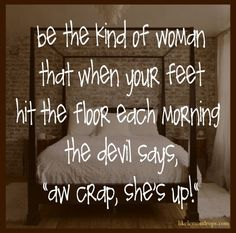 Be the kind of woman that when your feet hit the floor each morning the devil says aw crap, shes up! (Source: designsbycp) #woman #powerful #quotes