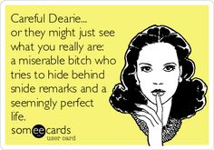 Careful Dearie... or they might just see what you really are: a miserable bitch who tries to hide behind snide remarks and a seemingly perfect life. Bitch Quotes, Me Quotes, Funny Quotes, Funny Memes, Hilarious, Funniest Memes, Sarcastic Quotes, Woman Quotes, Crazy Ex